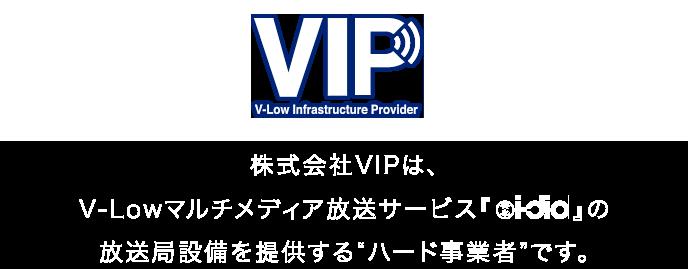 株式会社VIPは、V-Lowマルチメディア放送サービス『i-dio』の放送局設備を提供するハード事業者です。